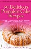 Free Kindle Book : 50 Delicious Pumpkin Cake Recipes - Holiday, Celebration and Everyday Recipes For Pumpkin Cake (The Ultimate Pumpkin Desserts Cookbook -  The Delicious Pumpkin Desserts and Pumpkin Recipes Collection)