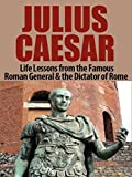 Free Kindle Book : Julius Caesar: Life Lessons from the Famous Roman General & the Dictator of Rome: Julius Caesar Revealed (Julius Caesar, Cleopatra, Ancient Rome, Roman Empire, Roman Warfare, History of Rome)