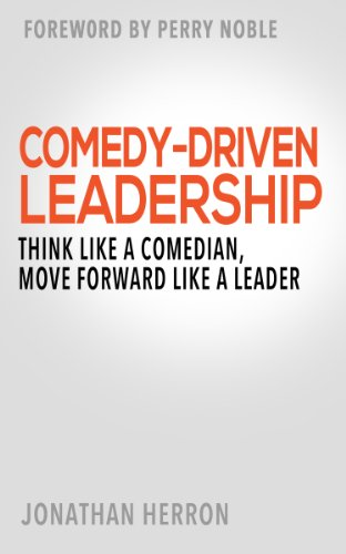 Comedy-Driven Leadership: Think Like a Comedian, Move Forward Like a Leader