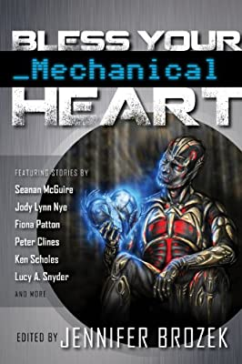 Table of Contents: BLESS YOUR MECHANICAL HEART Edited by Jennifer Brozek