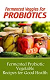 Free Kindle Book : Fermented Veggies for Probiotics: 12 Fermented Probiotic Vegetable Recipes for Good Health