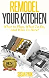 Free Kindle Book : Remodel Your Kitchen: What to Plan, What To Do, And Who to Hire!
