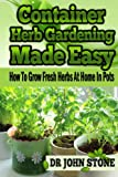 Free Kindle Book : Container Herb Gardening Made Easy: How To Grow Fresh Herbs At Home In Pots