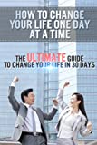 Free Kindle Book : How To Change Your Life One Day At A Time - The Ultimate Guide To Change Your Life In 30 Days (How To Change Your Life, How To Change Your Life One Day ... Things When Change Is Hard, How To Change)