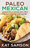 Free Kindle Book : Paleo Mexican: Amazingly Good Tex-Mex Paleo Cuisines At Home! (Authentic Recipes)