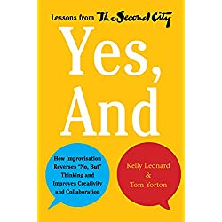 """Yes, And: How Improvisation Reverses """"No, But"""" Thinking and Improves Creativity and Collaboration--Lessons from The Second City"""