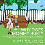 Book: Why Does Mommy Hurt?: Helping Children Cope with the Challenges of having a Parent or Caregiver with Chronic Pain, Fibromyalgia, or Autoimmune Disease by Christy