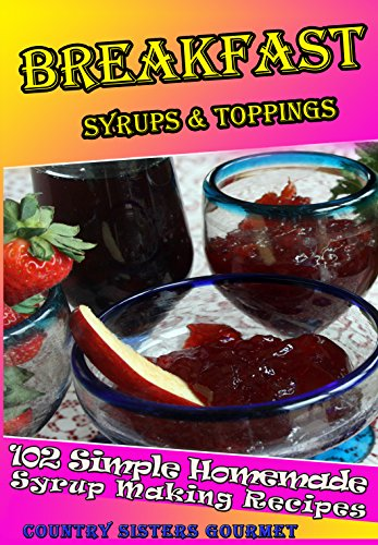 Free Kindle Book : BREAKFAST SYRUPS & TOPPINGS: 102 - Simple Homemade Syrup Making Recipes