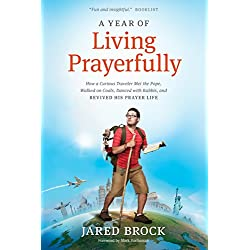 A Year of Living Prayerfully: How A Curious Traveler Met the Pope, Walked on Coals, Danced with Rabbis, and Revived His Prayer Life