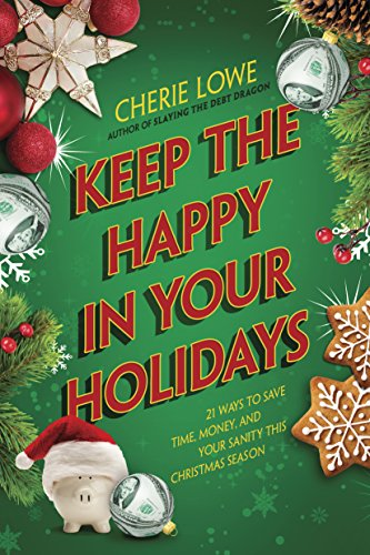 Keep the Happy in Your Holidays: 21 Ways to Save Time, Money, and Your Sanity This Christmas Season