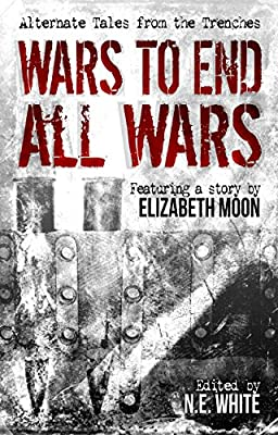 Table of Contents: WARS TO END ALL WARS: ALTERNATE TALES FROM THE TRENCHES Edited by N.E. White