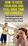 How To Raise Your Kids And Still Have Time For Yourself: The Ultimate Guide For Time Management And Raising Children Wisely (Time management, raising children, ... management, parenting, stress management)