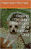 Free Kindle Book : Seeing Through the Eyes of a Shelter Dog