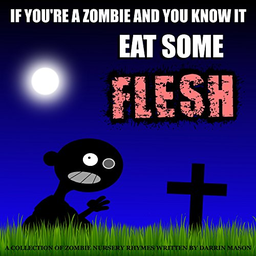 IF YOU'RE A ZOMBIE AND YOU KNOW IT EAT SOME FLESH: A Collection of Zombie Nursery Rhymes by Darrin Mason