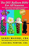 Free Kindle Book : The DIY Balloon Bible For All Seasons: How To Wow Your Friends and Impress Your Relatives With Amazing, Easy Balloon Decorations