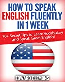 How to Speak English Fluently in 1 Week: Over 70+ SECRET TIPS to Learn Vocabulary and Speak Great English! by Edward Clemons