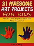 Free Kindle Book : 21 Awesome Art Projects for Kids: Arts and Crafts Projects to Teach Kids About Modern Art