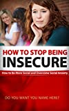 Free Kindle Book : How To Stop Being Insecure: How to Be More Social and Overcome Social Anxiety