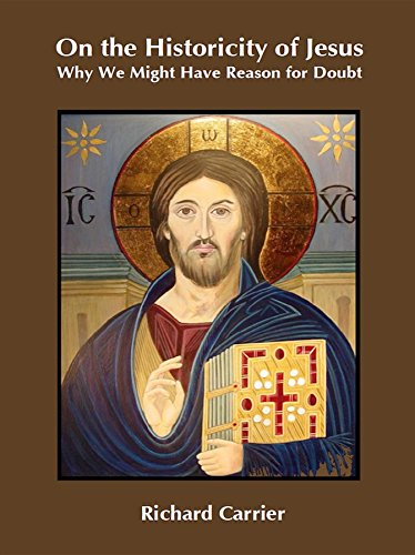 On the Historicity of Jesus: Why We Might Have Reason for Doubt. By Richard Carrier