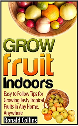 Free Kindle Book : Grow Fruit Indoors: Easy to Follow Tips for Growing Tasty Tropical Fruits in Any Home, Anywhere (grow fruit indoors books, grow fruit indoors, grow fruits)