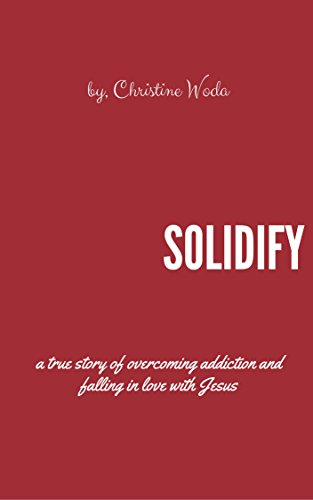 Solidify: A true story of overcoming addiction & falling in love with Jesus