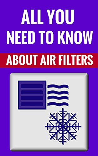 Free Kindle Book : All You Need To Know About Air Filters - Everything You Ever Wanted To Know About Air Filters (And Even More)