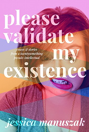 Free Kindle Book : Please Validate My Existence: Essays & Stories From a Twentysomething Pseudo-Intellectual