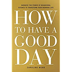 How to Have a Good Day: Harness the Power of Behavioral Science to Transform Your Working Life