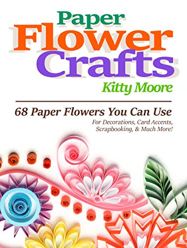 Free Kindle Book : Paper Flower Crafts: 27 Paper Flowers You Can Use For Decorations, Card Accents, Scrapbooking, & Much More!