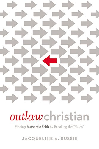 """Outlaw Christian: Finding Authentic Faith by Breaking the """"Rules"""""""