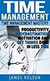 Time Management: Time Management Mastery - Productivity, Procrastination, Motivation and Get Things Done in Less Time