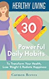 Healthy Living: 30 Powerful Daily Habits to Transform Your Health, Lose Weight & Radiate Happiness (Healthy Habits, Weight Loss, Motivation, Healthy Lifestyle)