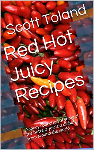 Free Kindle Book : Red Hot Juicy Recipes: A saucy collection of some of the hottest, juiciest dishes from around the world (Cooking with Scott Book 1)