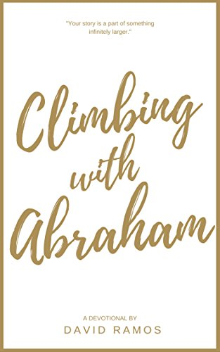 Climbing with Abraham: 30 Devotionals to Help You Grow Your Faith, Build Your Life, and Discover God's Calling