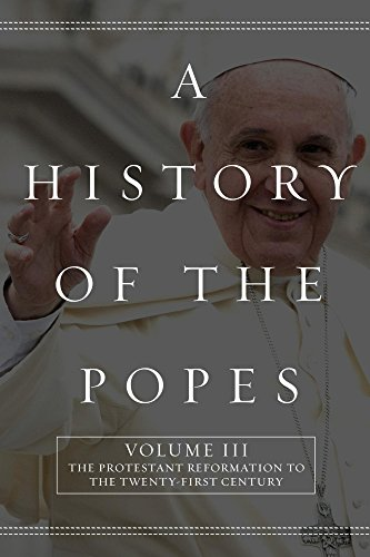A History of the Popes: Volume III: The Protestant Reformation to the Twenty-First Century