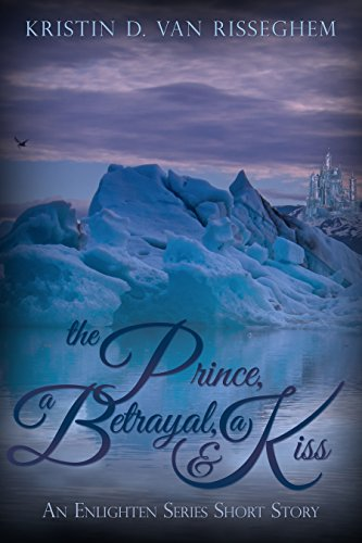The Prince, a Betrayal, & a Kiss by Kristin D. Van Risseghem