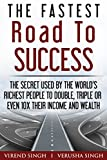 The Fastest Road To Success: The Secret Used by the World's Richest People to Double, Triple or Even 10X Their Income and Wealth