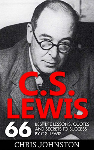 C.S. Lewis: 66 Best Life Lessons, Quotes And Secrets To Success By C.S. Lewis