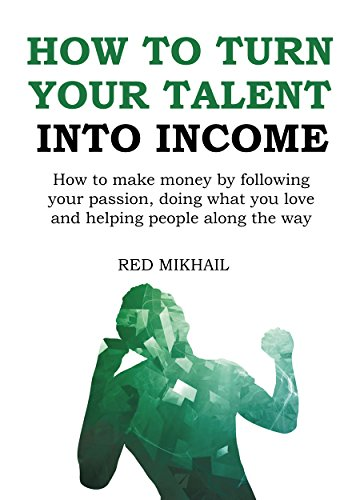 How To Turn Your Talent in to Income: How to make money by following your passion, doing what you love and helping people along the way