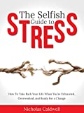 The Selfish Guide to Stress: How to Take Back Your Life When You're Exhausted, Overworked, And Ready for A Change (The Selfish Series Book 1)