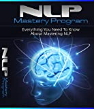 NLP Mastery Program: Everything You Need To Know About Mastering NLP