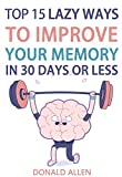Unlimited Memory: Top 15 Lazy Ways To Improve Your Memory In 30 Days Or Less: Rationed Short Guide For Mature Minds That Seek Good Advice And Not To Be Lectured