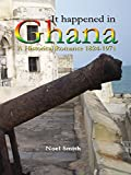 It Happened in Ghana: A Historical Romance 1824 - 1971