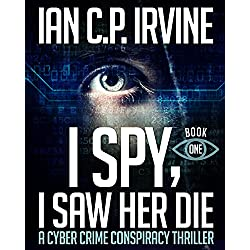 I Spy, I Saw Her Die (Book One) A Cyber Crime Murder Mystery Conspiracy Thriller