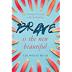 Brave Is the New Beautiful: Finding the Courage to Be the Real You