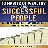 10 Habits of Wealthy and Successful People: Achieve Success, Happiness, and Anything You Want (Money,Rich,successful,Mind-set)
