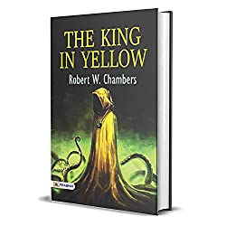 The King in Yellow : Robert W. Chambers's Best Classic Horror Thrillers (The Best Classic Horror Novels of All Time)