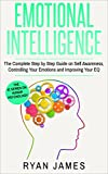 Emotional Intelligence: The Complete Step by Step Guide on Self Awareness, Controlling Your Emotions and Improving Your EQ (Emotional Intelligence Series Book 3)