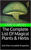 The Complete List Of Magical Plants & Herbs: And Their Incredible Properties (Crafty Witch Book 1)