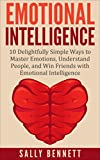 Emotional Intelligence: 10 Delightfully Simple Ways to Master Emotions, Understand People, and Win Friends with Emotional Intelligence